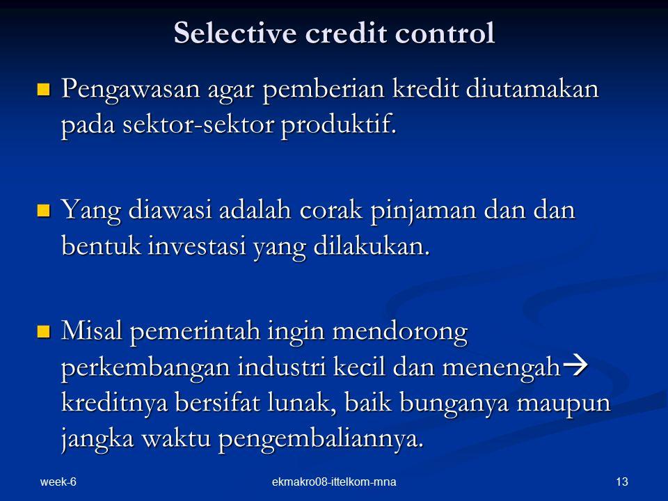 week-6 13ekmakro08-ittelkom-mna Selective credit control Pengawasan agar pemberian kredit diutamakan pada sektor-sektor produktif.