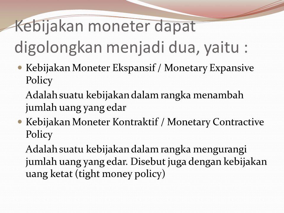 Kebijakan moneter dapat digolongkan menjadi dua, yaitu : Kebijakan Moneter Ekspansif / Monetary Expansive Policy Adalah suatu kebijakan dalam rangka menambah jumlah uang yang edar Kebijakan Moneter Kontraktif / Monetary Contractive Policy Adalah suatu kebijakan dalam rangka mengurangi jumlah uang yang edar.