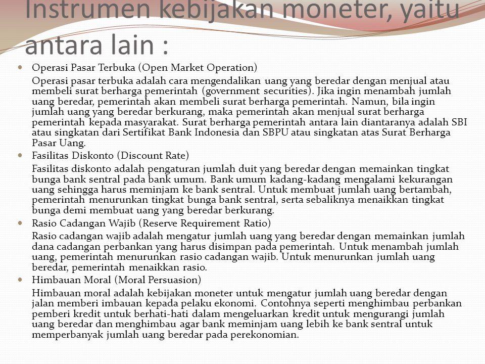 Instrumen kebijakan moneter, yaitu antara lain : Operasi Pasar Terbuka (Open Market Operation) Operasi pasar terbuka adalah cara mengendalikan uang yang beredar dengan menjual atau membeli surat berharga pemerintah (government securities).