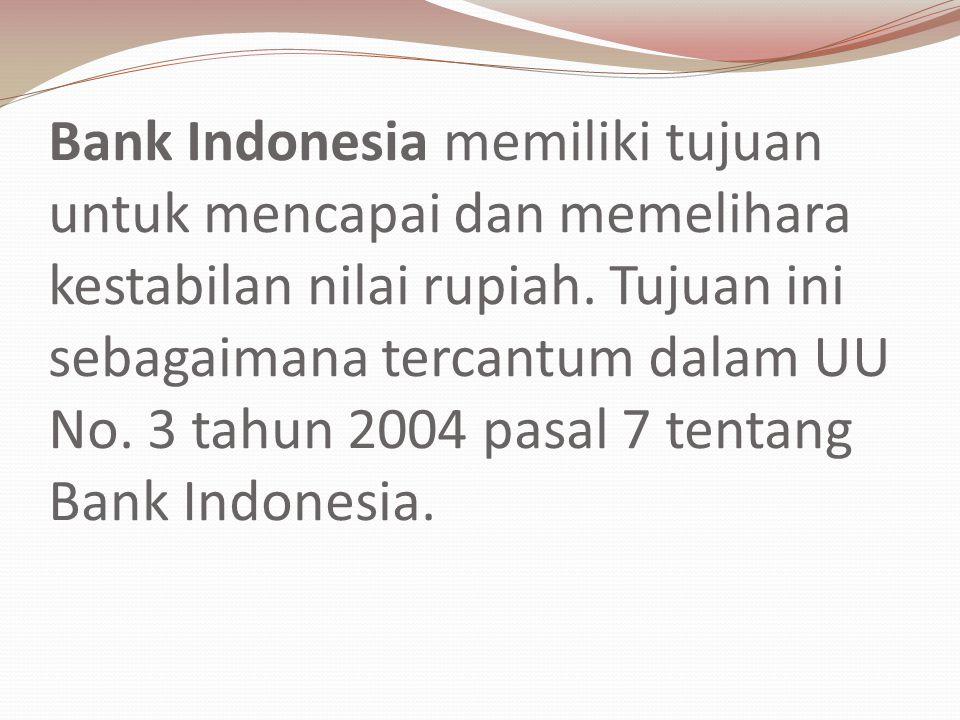 Bank Indonesia memiliki tujuan untuk mencapai dan memelihara kestabilan nilai rupiah. Tujuan ini sebagaimana tercantum dalam UU No. 3 tahun 2004 pasal