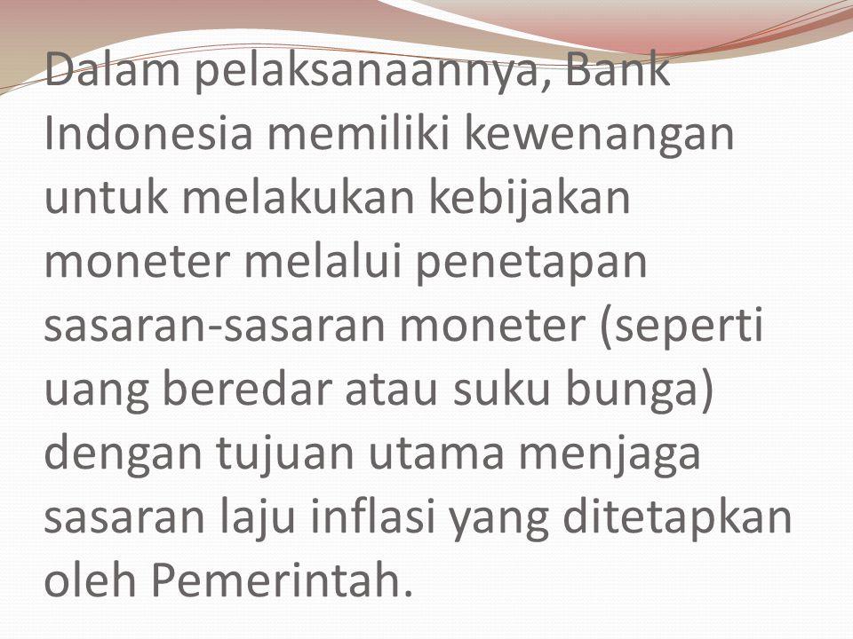 Dalam pelaksanaannya, Bank Indonesia memiliki kewenangan untuk melakukan kebijakan moneter melalui penetapan sasaran-sasaran moneter (seperti uang beredar atau suku bunga) dengan tujuan utama menjaga sasaran laju inflasi yang ditetapkan oleh Pemerintah.