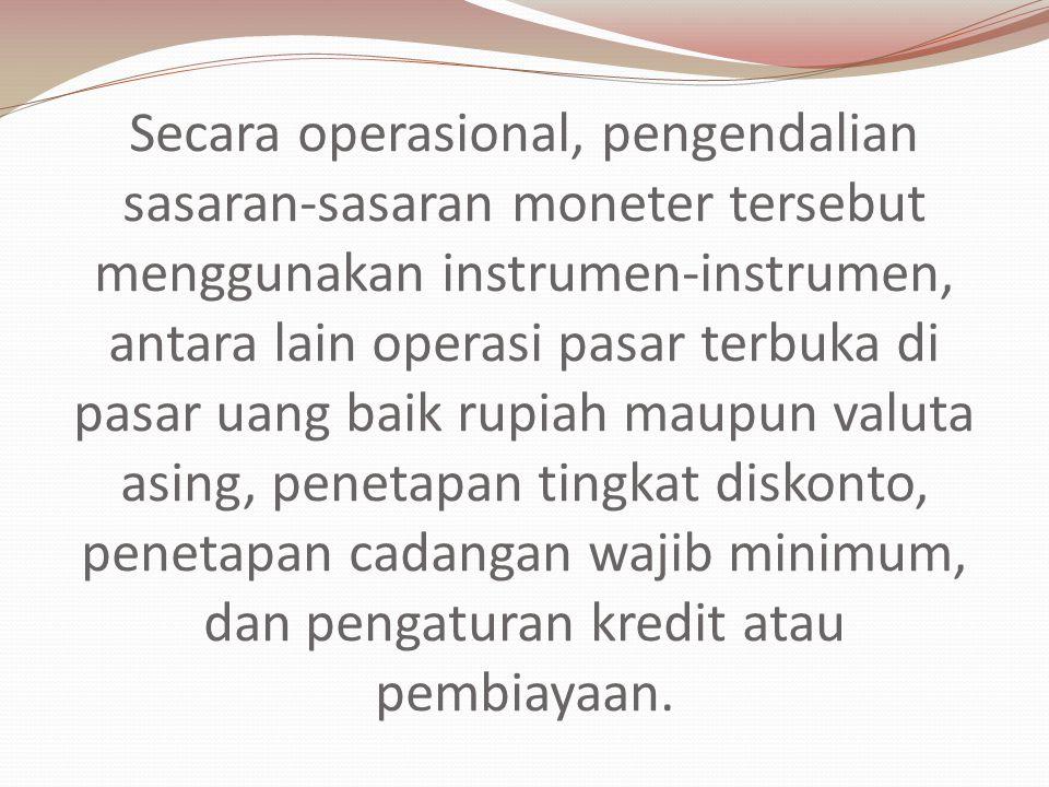 Secara operasional, pengendalian sasaran-sasaran moneter tersebut menggunakan instrumen-instrumen, antara lain operasi pasar terbuka di pasar uang bai