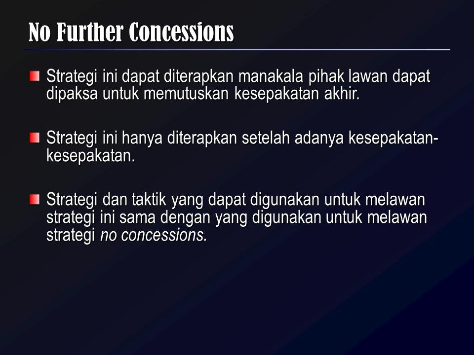 No Further Concessions Strategi ini dapat diterapkan manakala pihak lawan dapat dipaksa untuk memutuskan kesepakatan akhir. Strategi ini hanya diterap