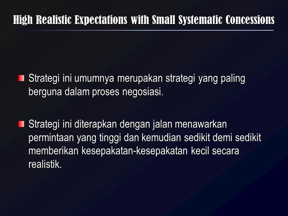 High Realistic Expectations with Small Systematic Concessions Strategi ini umumnya merupakan strategi yang paling berguna dalam proses negosiasi. Stra