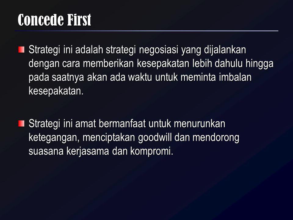 Concede First Strategi ini adalah strategi negosiasi yang dijalankan dengan cara memberikan kesepakatan lebih dahulu hingga pada saatnya akan ada wakt