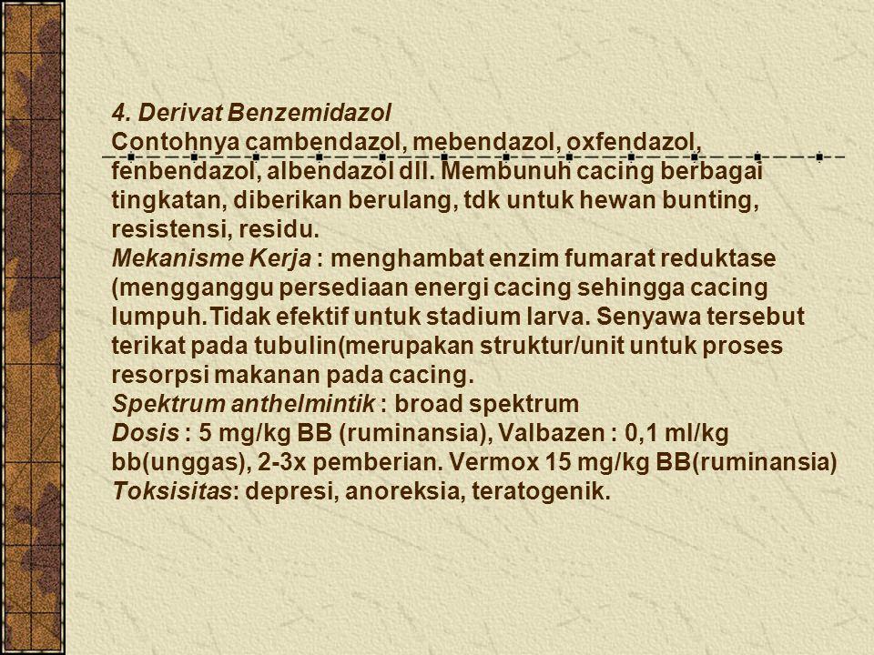 4. Derivat Benzemidazol Contohnya cambendazol, mebendazol, oxfendazol, fenbendazol, albendazol dll. Membunuh cacing berbagai tingkatan, diberikan beru
