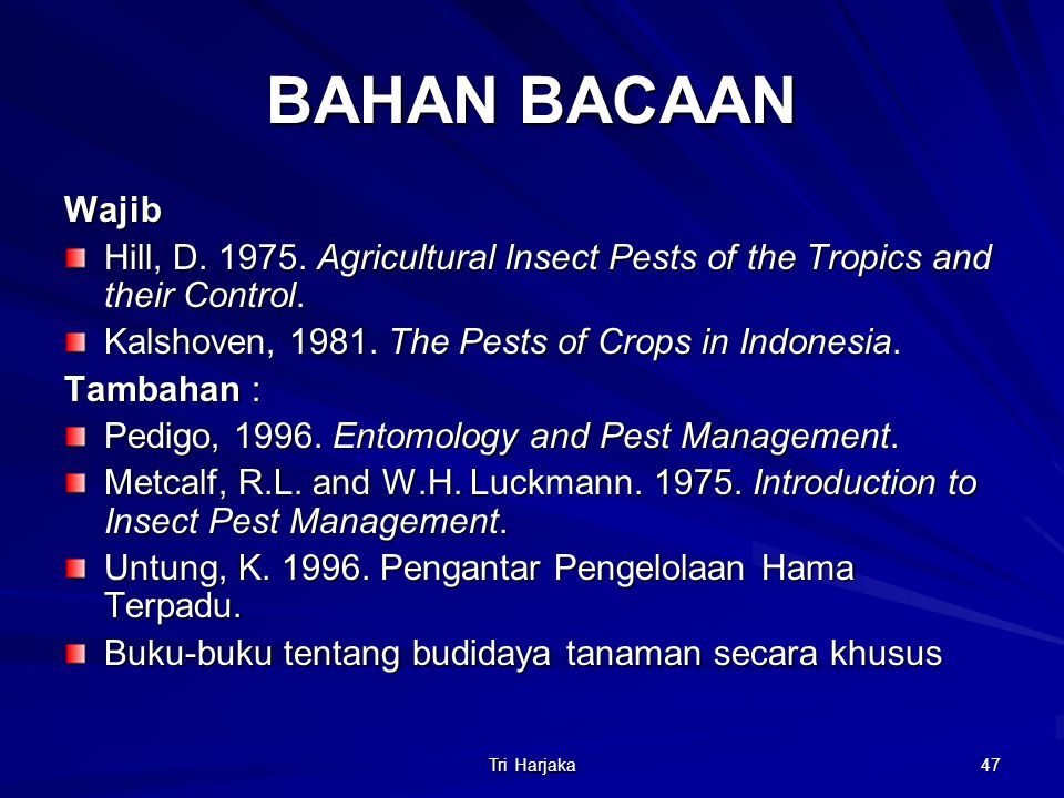 Tri Harjaka 47 BAHAN BACAAN Wajib Hill, D. 1975. Agricultural Insect Pests of the Tropics and their Control. Kalshoven, 1981. The Pests of Crops in In