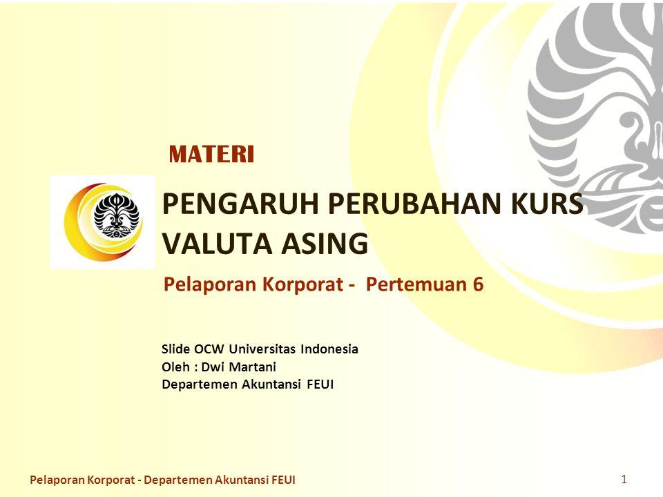 Slide OCW Universitas Indonesia Oleh : Dwi Martani Departemen Akuntansi FEUI PENGARUH PERUBAHAN KURS VALUTA ASING Pelaporan Korporat - Pertemuan 6 MAT