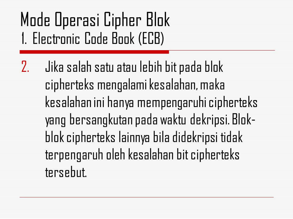 2.Jika salah satu atau lebih bit pada blok cipherteks mengalami kesalahan, maka kesalahan ini hanya mempengaruhi cipherteks yang bersangkutan pada waktu dekripsi.