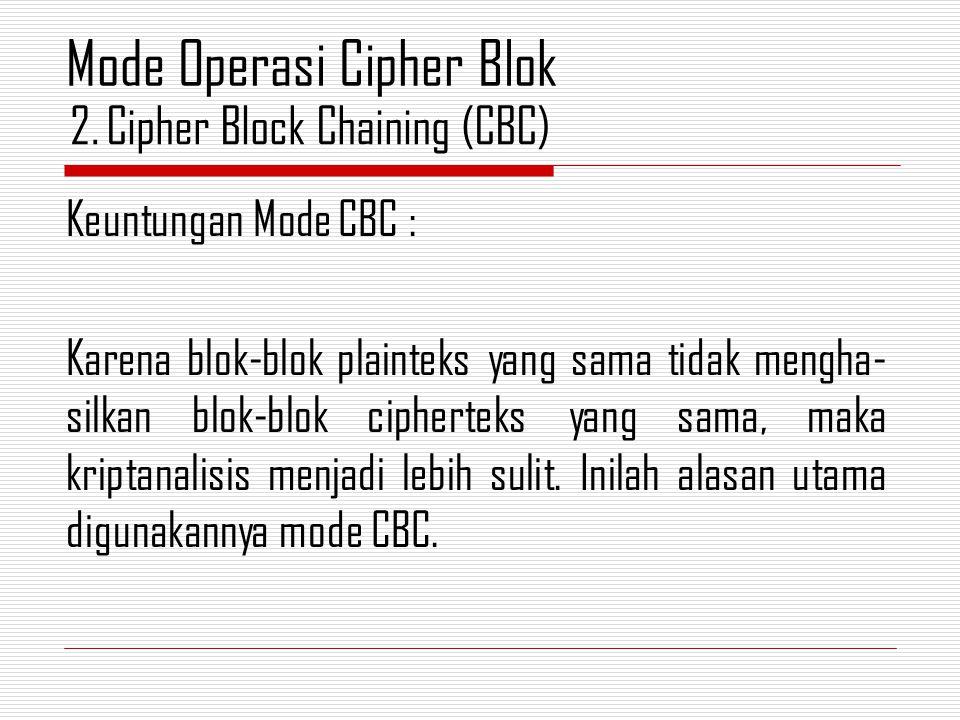Keuntungan Mode CBC : Karena blok-blok plainteks yang sama tidak mengha- silkan blok-blok cipherteks yang sama, maka kriptanalisis menjadi lebih sulit.