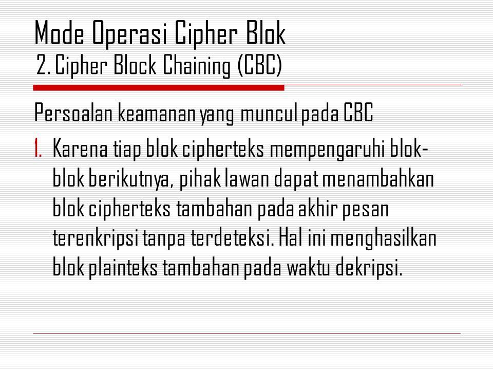 Persoalan keamanan yang muncul pada CBC 1.Karena tiap blok cipherteks mempengaruhi blok- blok berikutnya, pihak lawan dapat menambahkan blok cipherteks tambahan pada akhir pesan terenkripsi tanpa terdeteksi.