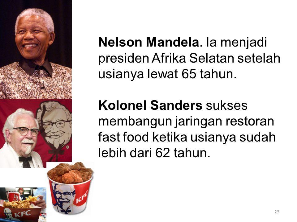 Nelson Mandela. Ia menjadi presiden Afrika Selatan setelah usianya lewat 65 tahun. Kolonel Sanders sukses membangun jaringan restoran fast food ketika