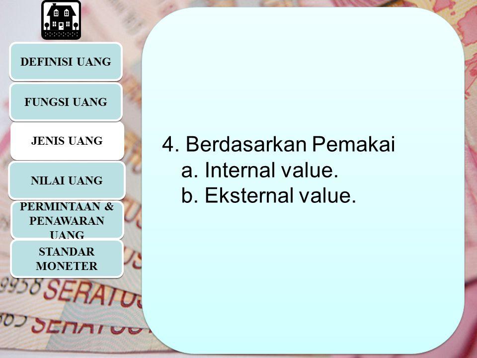 DEFINISI UANG JENIS UANG 4. Berdasarkan Pemakai a. Internal value. b. Eksternal value. 4. Berdasarkan Pemakai a. Internal value. b. Eksternal value. F