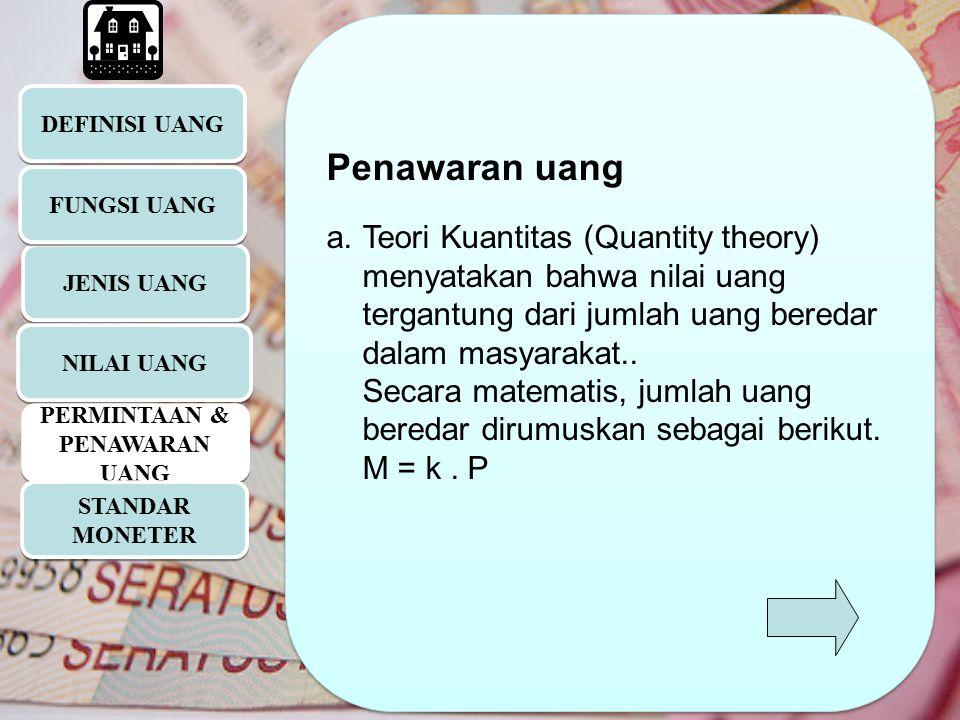 DEFINISI UANG JENIS UANG Penawaran uang a.Teori Kuantitas (Quantity theory) menyatakan bahwa nilai uang tergantung dari jumlah uang beredar dalam masy