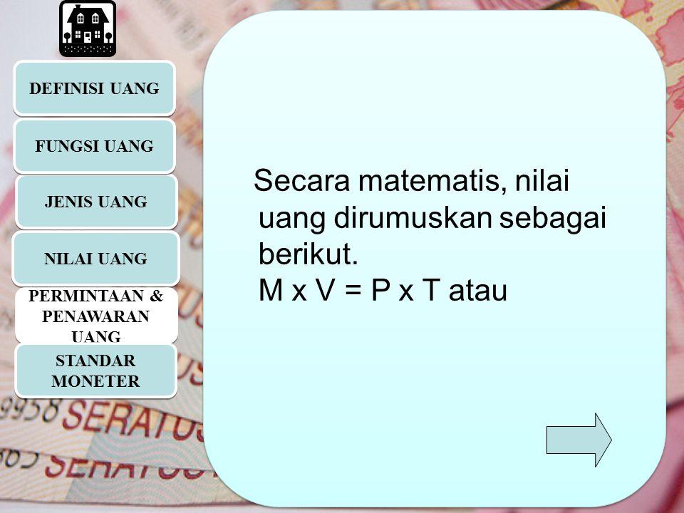 DEFINISI UANG JENIS UANG Secara matematis, nilai uang dirumuskan sebagai berikut. M x V = P x T atau Secara matematis, nilai uang dirumuskan sebagai b