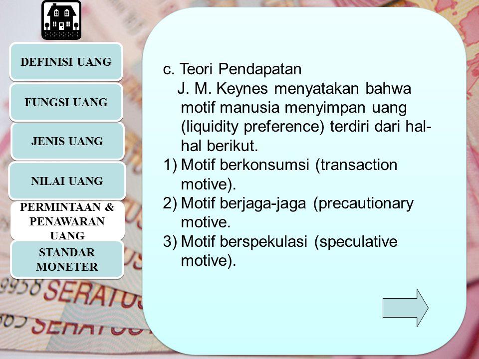 DEFINISI UANG JENIS UANG c. Teori Pendapatan J. M. Keynes menyatakan bahwa motif manusia menyimpan uang (liquidity preference) terdiri dari hal- hal b