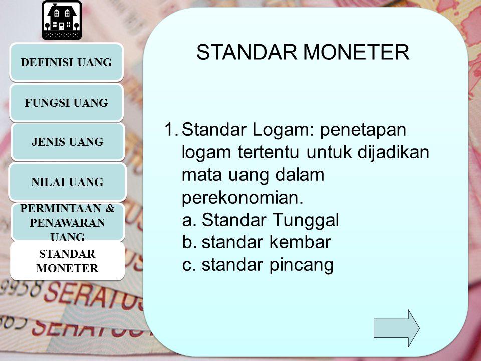 DEFINISI UANG JENIS UANG 1.Standar Logam: penetapan logam tertentu untuk dijadikan mata uang dalam perekonomian. a.Standar Tunggal b.standar kembar c.