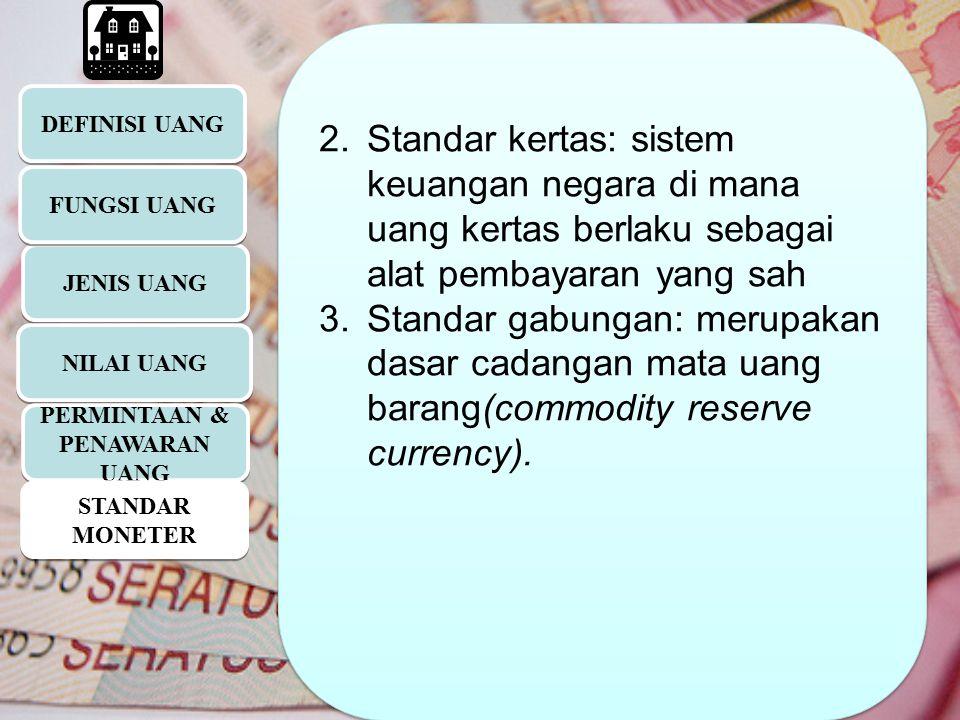 DEFINISI UANG JENIS UANG 2.Standar kertas: sistem keuangan negara di mana uang kertas berlaku sebagai alat pembayaran yang sah 3.Standar gabungan: mer