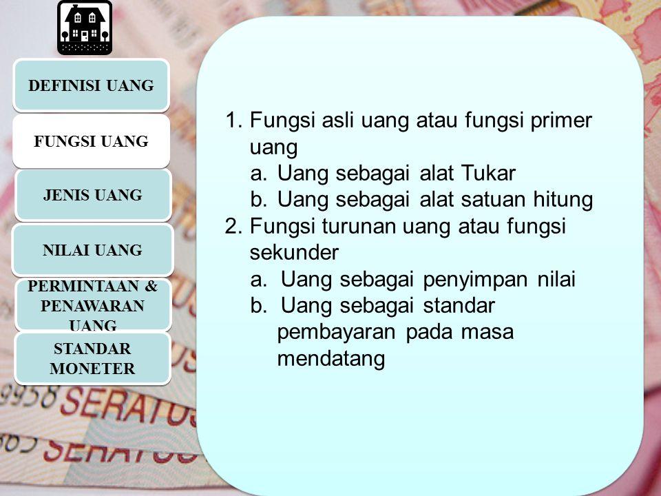 DEFINISI UANG JENIS UANG 1.Fungsi asli uang atau fungsi primer uang a.Uang sebagai alat Tukar b.Uang sebagai alat satuan hitung 2.Fungsi turunan uang