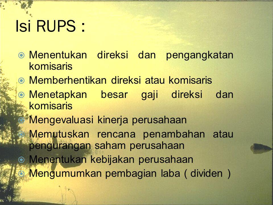 Isi RUPS :  Menentukan direksi dan pengangkatan komisaris  Memberhentikan direksi atau komisaris  Menetapkan besar gaji direksi dan komisaris  Men