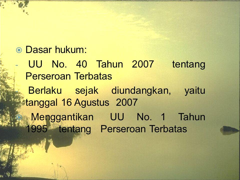  Dasar hukum: - UU No. 40 Tahun 2007 tentang Perseroan Terbatas - Berlaku sejak diundangkan, yaitu tanggal 16 Agustus 2007  Menggantikan UU No. 1 Ta