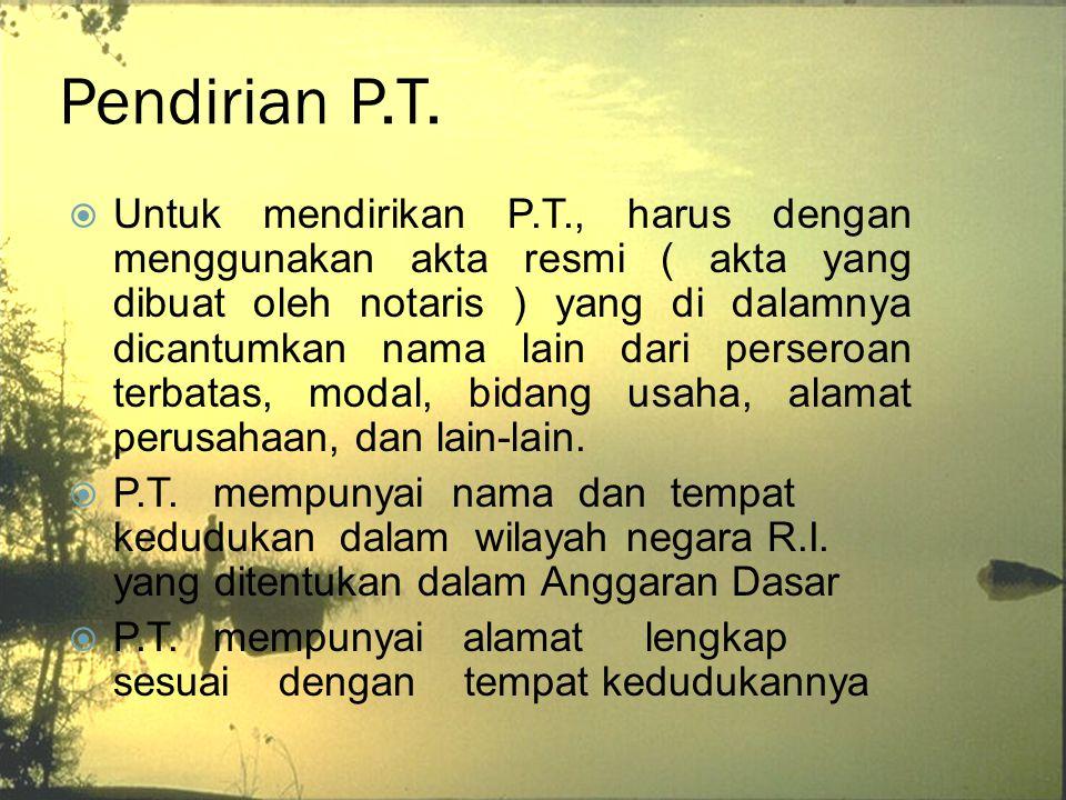 Pendirian P.T.  Untuk mendirikan P.T., harus dengan menggunakan akta resmi ( akta yang dibuat oleh notaris ) yang di dalamnya dicantumkan nama lain d