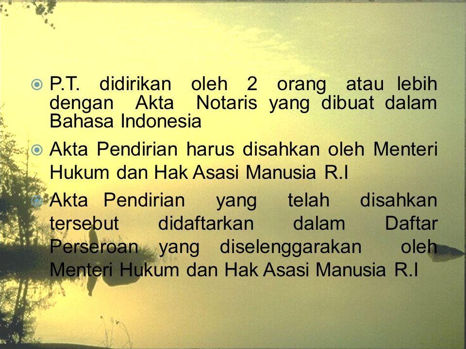  P.T. didirikan oleh 2 orang atau lebih dengan Akta Notaris yang dibuat dalam Bahasa Indonesia  Akta Pendirian harus disahkan oleh Menteri Hukum dan