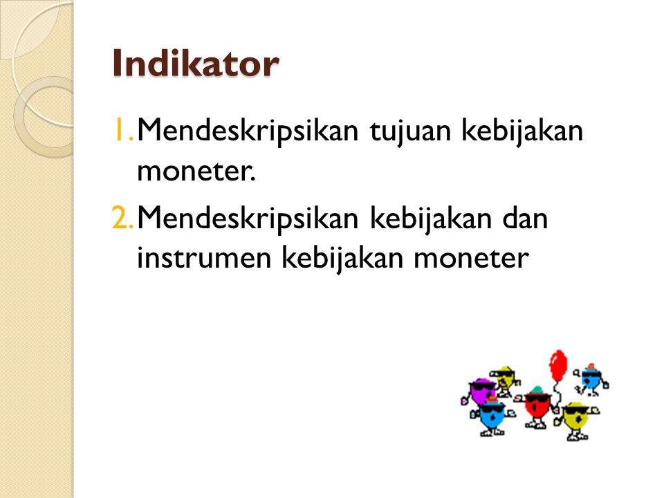Indikator 1.Mendeskripsikan tujuan kebijakan moneter. 2.Mendeskripsikan kebijakan dan instrumen kebijakan moneter