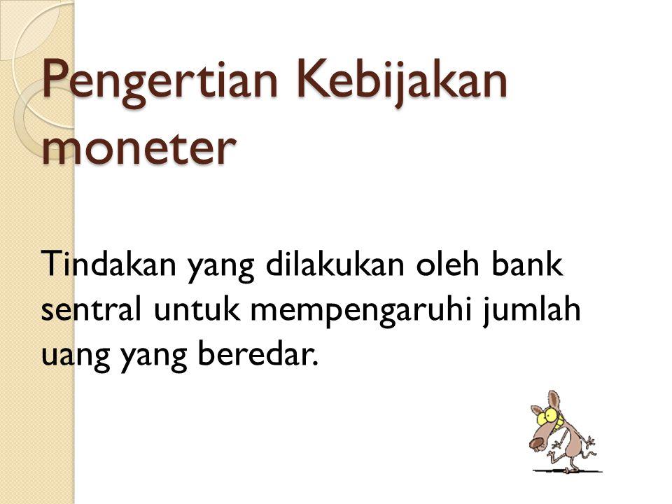 Pengertian Kebijakan moneter Tindakan yang dilakukan oleh bank sentral untuk mempengaruhi jumlah uang yang beredar.