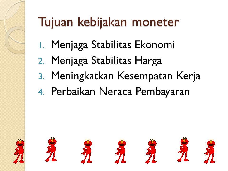 Tujuan kebijakan moneter 1. Menjaga Stabilitas Ekonomi 2. Menjaga Stabilitas Harga 3. Meningkatkan Kesempatan Kerja 4. Perbaikan Neraca Pembayaran