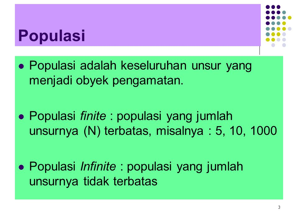3 Populasi Populasi adalah keseluruhan unsur yang menjadi obyek pengamatan. Populasi finite : populasi yang jumlah unsurnya (N) terbatas, misalnya : 5
