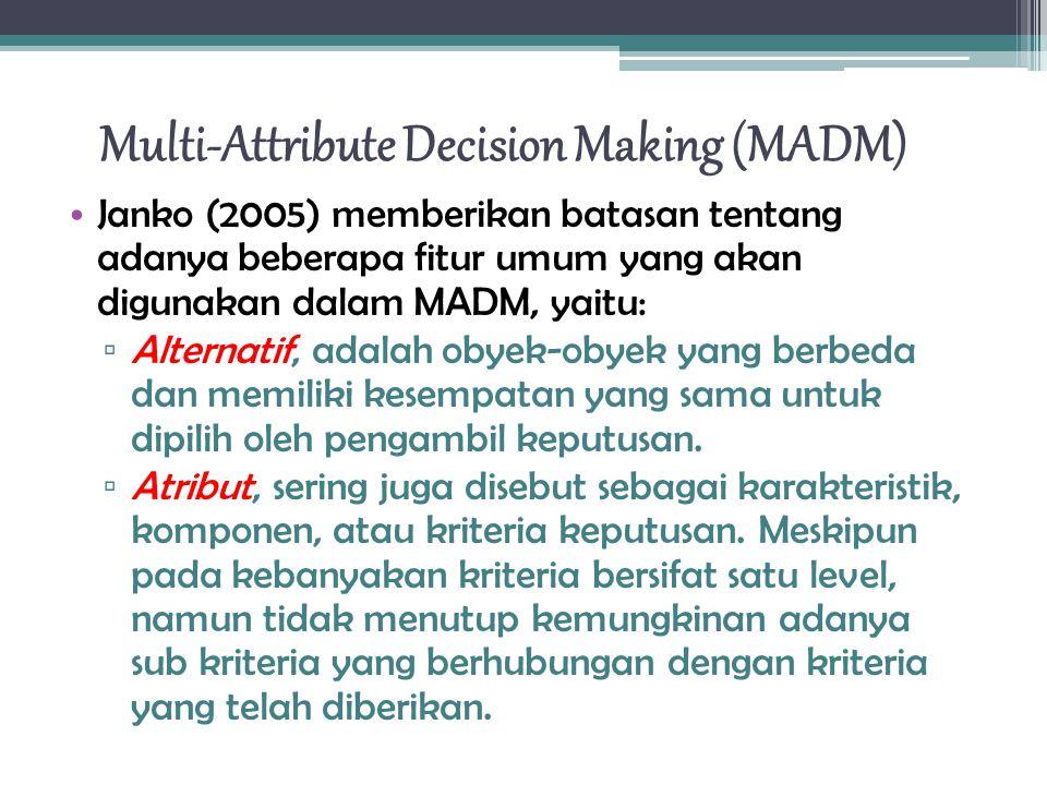 Multi-Attribute Decision Making (MADM) Janko (2005) memberikan batasan tentang adanya beberapa fitur umum yang akan digunakan dalam MADM, yaitu: ▫ Alternatif, adalah obyek-obyek yang berbeda dan memiliki kesempatan yang sama untuk dipilih oleh pengambil keputusan.