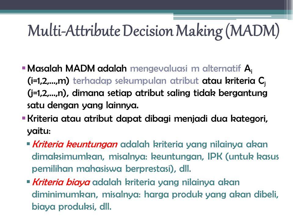  Masalah MADM adalah mengevaluasi m alternatif A i (i=1,2,...,m) terhadap sekumpulan atribut atau kriteria C j (j=1,2,...,n), dimana setiap atribut saling tidak bergantung satu dengan yang lainnya.