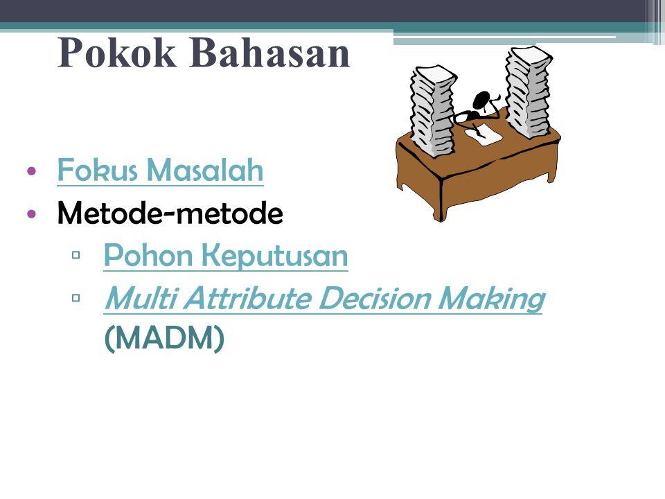 Pokok Bahasan Fokus Masalah Metode-metode ▫ Pohon Keputusan Pohon Keputusan ▫ Multi Attribute Decision Making (MADM) Multi Attribute Decision Making