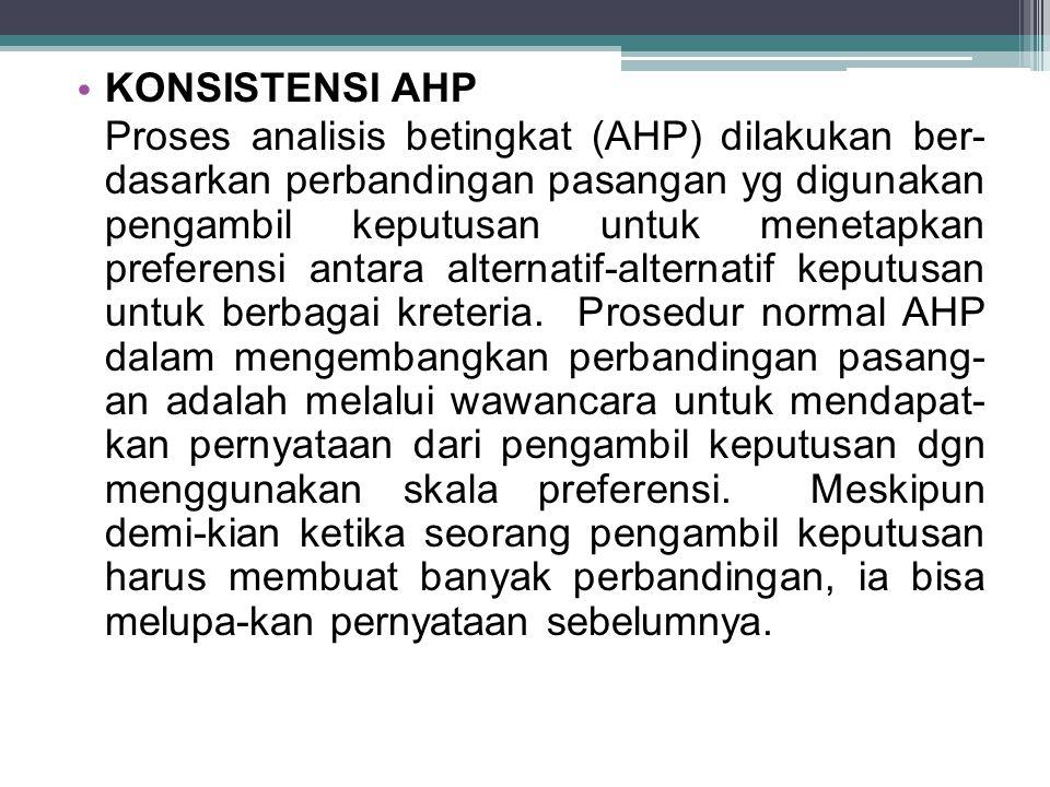 KONSISTENSI AHP Proses analisis betingkat (AHP) dilakukan ber- dasarkan perbandingan pasangan yg digunakan pengambil keputusan untuk menetapkan preferensi antara alternatif-alternatif keputusan untuk berbagai kreteria.