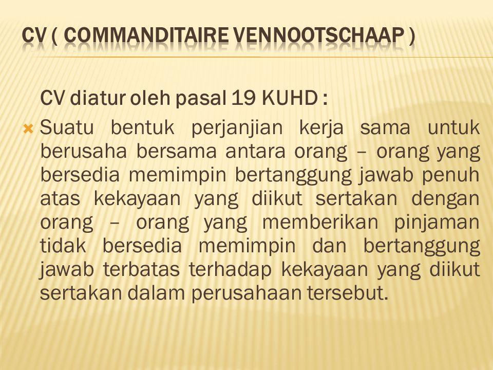 CV diatur oleh pasal 19 KUHD :  Suatu bentuk perjanjian kerja sama untuk berusaha bersama antara orang – orang yang bersedia memimpin bertanggung jaw