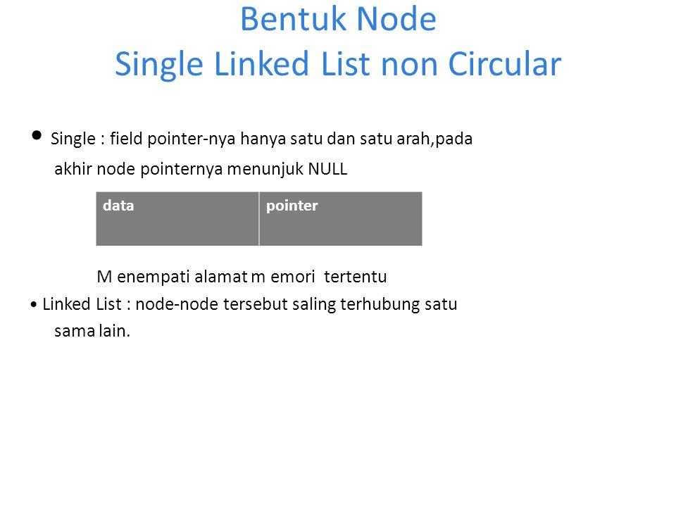 Bentuk Node Single Linked List non Circular Single : field pointer-nya hanya satu dan satu arah,pada akhir node pointernya menunjuk NULL M enempati al