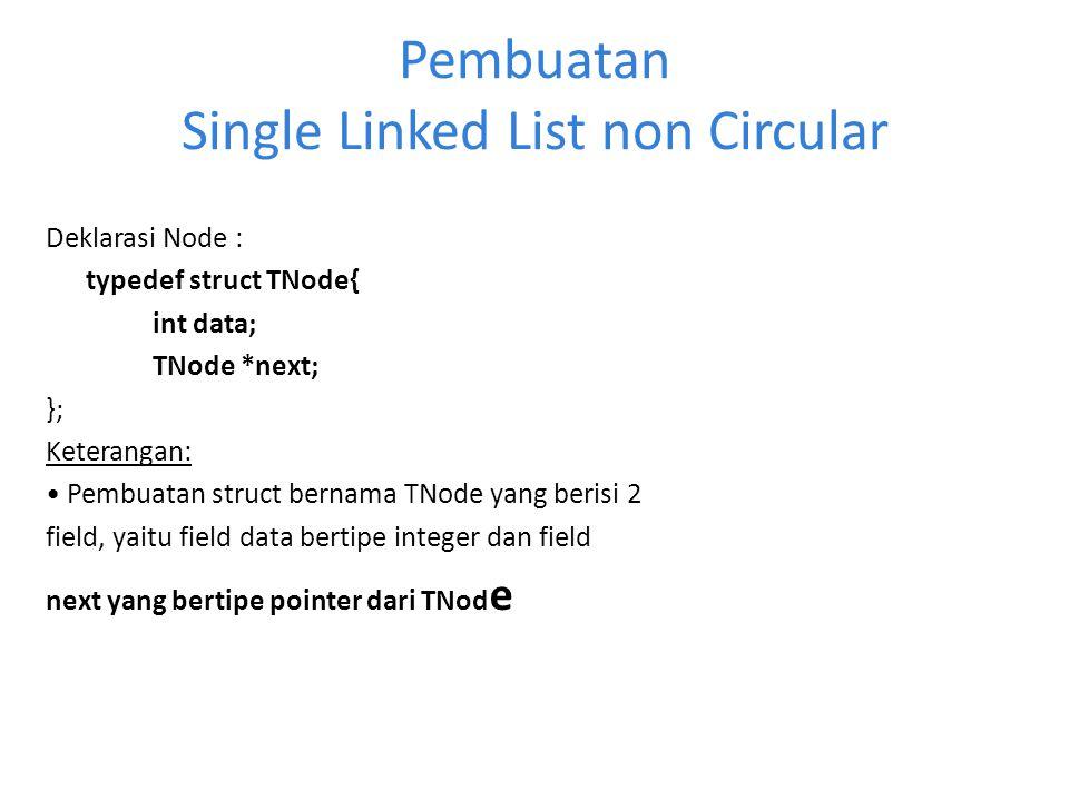 Pembuatan Single Linked List non Circular Deklarasi Node : typedef struct TNode{ int data; TNode *next; }; Keterangan: Pembuatan struct bernama TNode