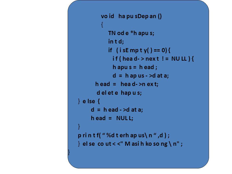 vo id ha pu sDep an () { TN od e *h apu s; in t d; if ( i sE mp t y( ) == 0) { i f ( hea d- > nex t ! = NU LL ) { h apu s = h ead ; d = h ap us - >d a