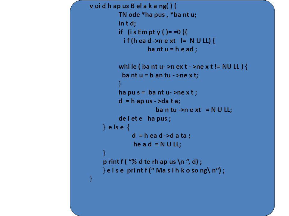 v oi d h ap us B el a k a ng( ) { TN ode *ha pus, *ba nt u; in t d; if (i s Em pt y ( )= =0 ){ i f (h ea d ->n e xt != N U LL) { ba nt u = h e ad ; wh