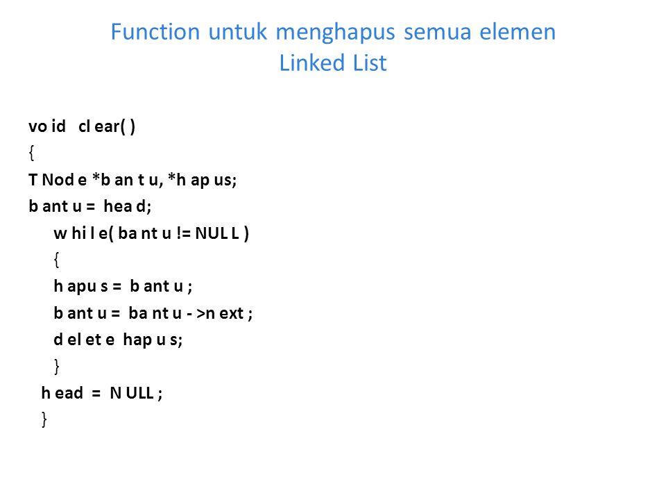 Function untuk menghapus semua elemen Linked List vo id cl ear( ) { T Nod e *b an t u, *h ap us; b ant u = hea d; w hi l e( ba nt u != NUL L ) { h apu