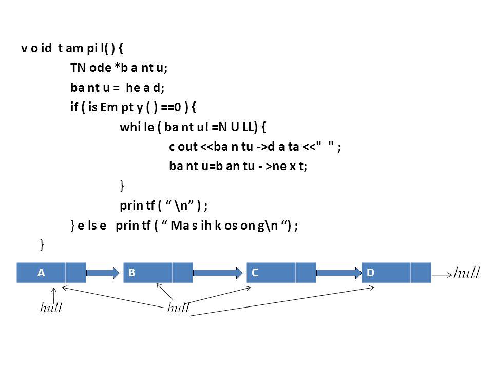v o id t am pi l( ) { TN ode *b a nt u; ba nt u = he a d; if ( is Em pt y ( ) ==0 ) { whi le ( ba nt u! =N U LL) { c out d a ta <<