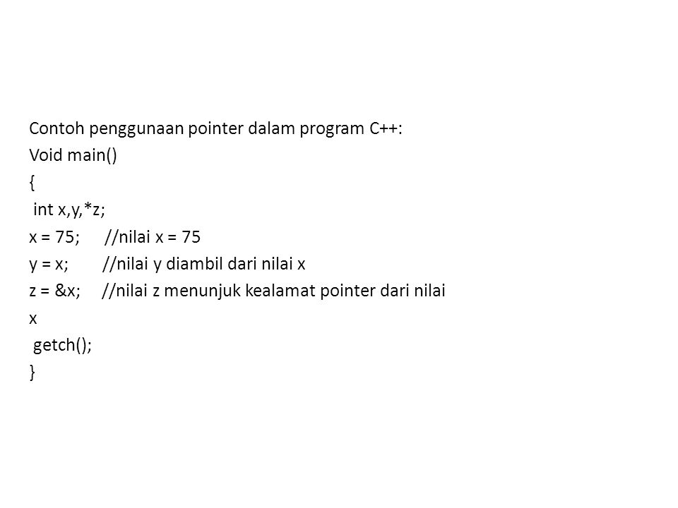 Contoh penggunaan pointer dalam program C++: Void main() { int x,y,*z; x = 75; //nilai x = 75 y = x; //nilai y diambil dari nilai x z = &x; //nilai z