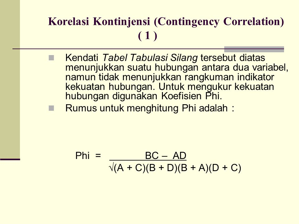 Korelasi Kontinjensi (Contingency Correlation) ( 1 ) Kendati Tabel Tabulasi Silang tersebut diatas menunjukkan suatu hubungan antara dua variabel, namun tidak menunjukkan rangkuman indikator kekuatan hubungan.