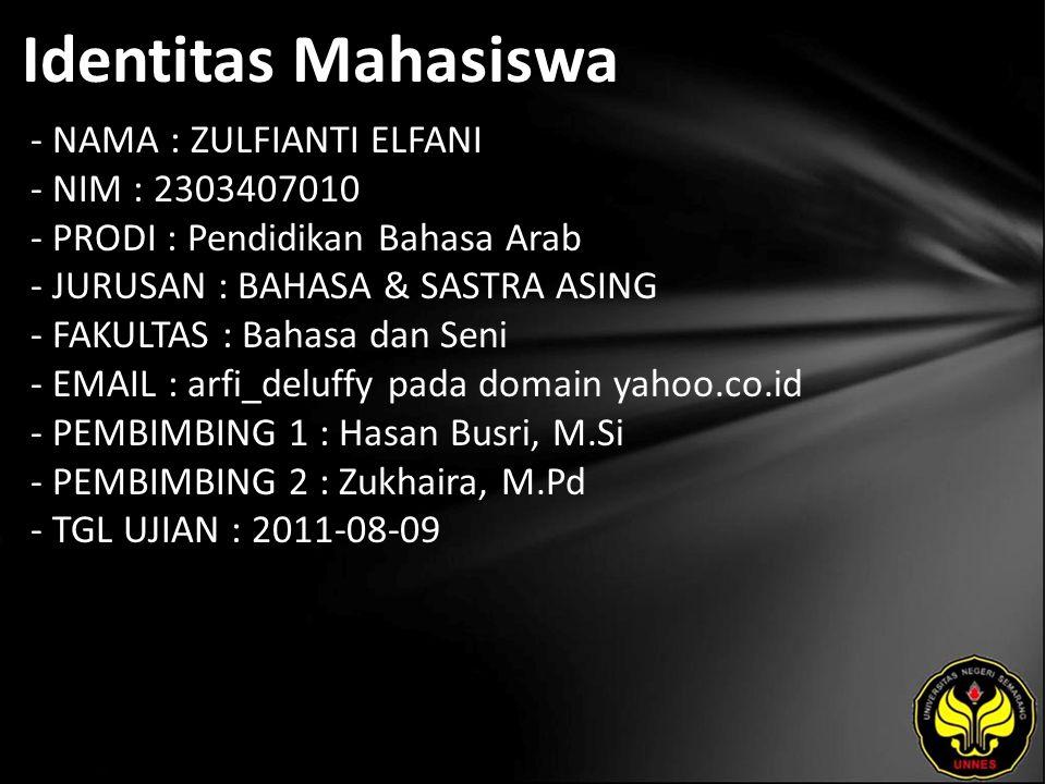 Identitas Mahasiswa - NAMA : ZULFIANTI ELFANI - NIM : 2303407010 - PRODI : Pendidikan Bahasa Arab - JURUSAN : BAHASA & SASTRA ASING - FAKULTAS : Bahasa dan Seni - EMAIL : arfi_deluffy pada domain yahoo.co.id - PEMBIMBING 1 : Hasan Busri, M.Si - PEMBIMBING 2 : Zukhaira, M.Pd - TGL UJIAN : 2011-08-09