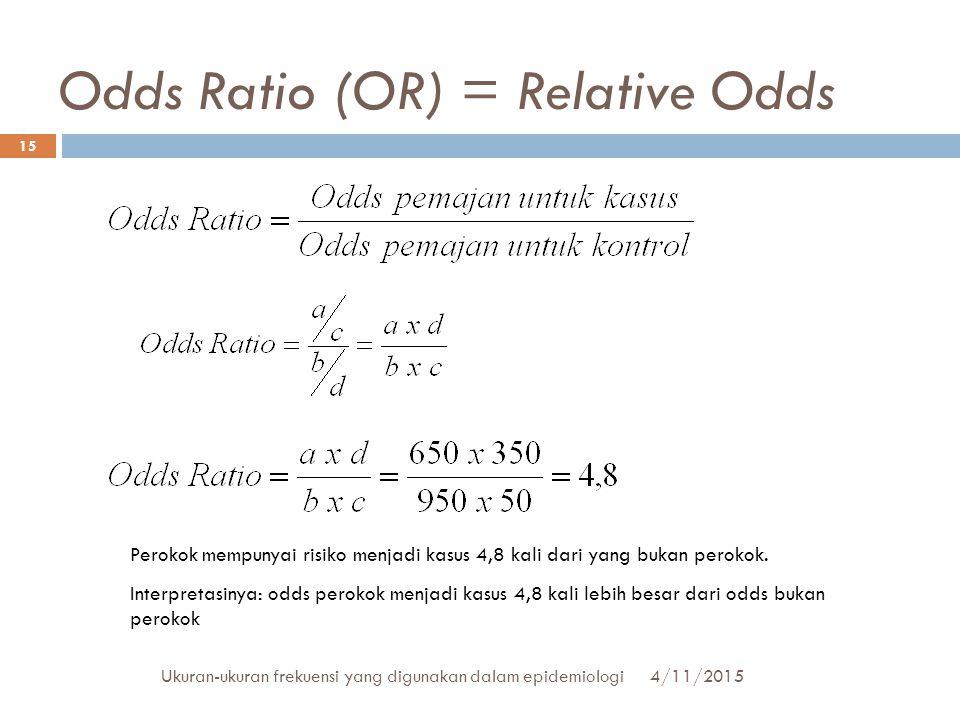 Odds Ratio (OR) = Relative Odds 4/11/2015Ukuran-ukuran frekuensi yang digunakan dalam epidemiologi 15 Perokok mempunyai risiko menjadi kasus 4,8 kali