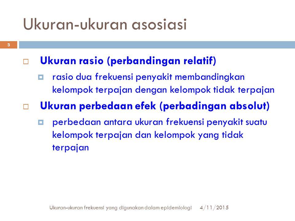 Ukuran-ukuran asosiasi 4/11/2015Ukuran-ukuran frekuensi yang digunakan dalam epidemiologi 3  Ukuran rasio (perbandingan relatif)  rasio dua frekuens