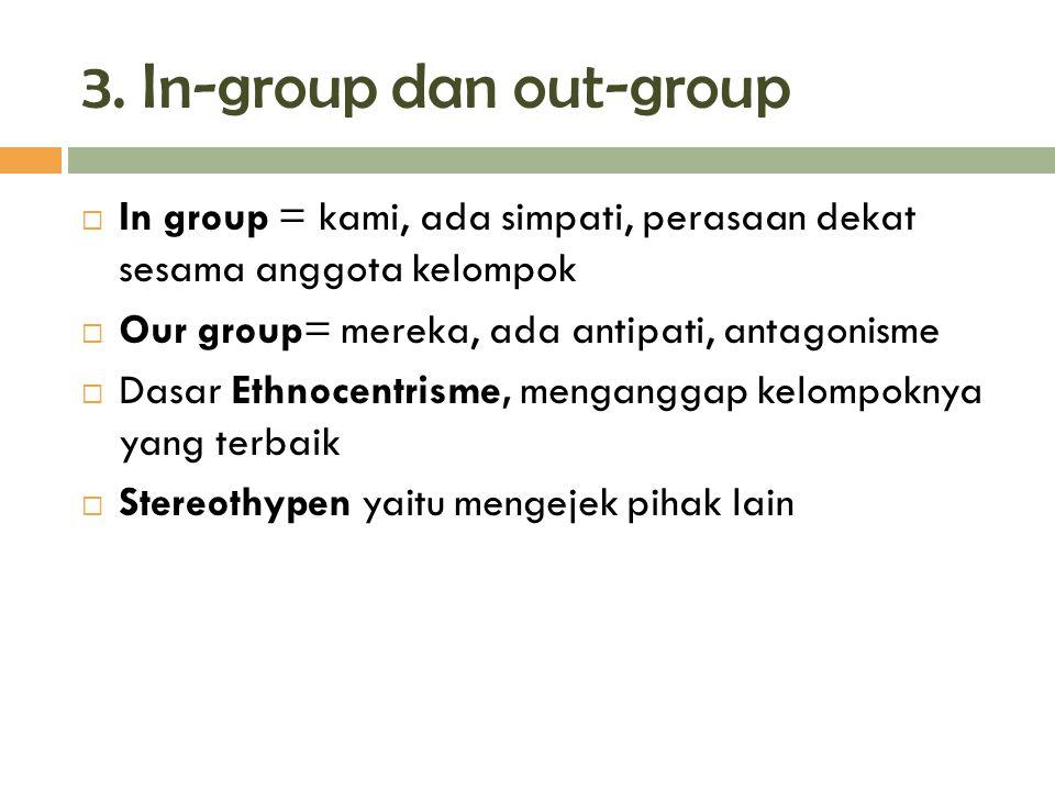 3. In-group dan out-group  In group = kami, ada simpati, perasaan dekat sesama anggota kelompok  Our group= mereka, ada antipati, antagonisme  Dasa