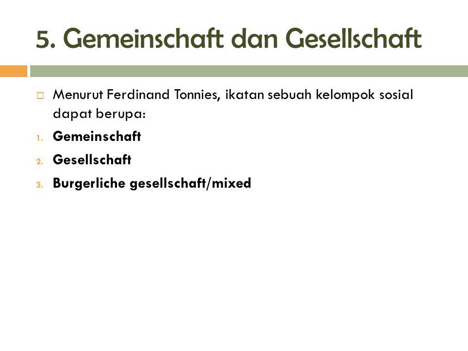 5. Gemeinschaft dan Gesellschaft  Menurut Ferdinand Tonnies, ikatan sebuah kelompok sosial dapat berupa: 1. Gemeinschaft 2. Gesellschaft 3. Burgerlic
