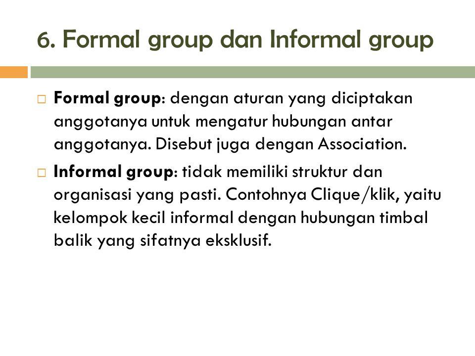 6. Formal group dan Informal group  Formal group: dengan aturan yang diciptakan anggotanya untuk mengatur hubungan antar anggotanya. Disebut juga den